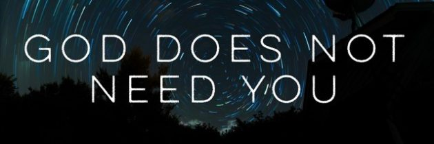 God does not need you